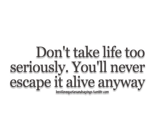 Quotes About Taking Life Too Seriously: Dont Take Life Too Seriously