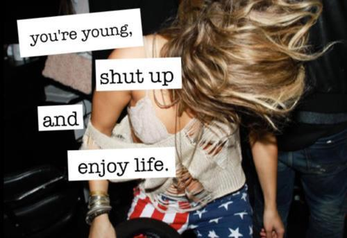 authentic, crazy, enjoy life, shut up, young
