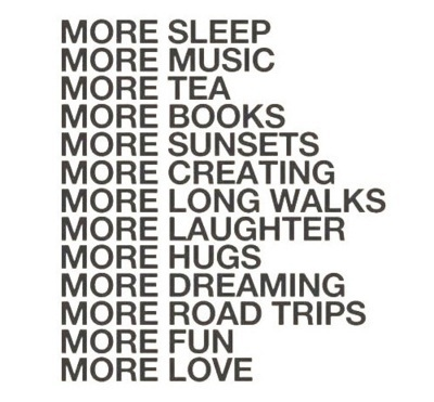 books, creating, dreaming, fun, hugs, laughter, love, more, music, road trips, sleep, sunsets, tea