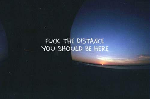 distance, fuck, here, love, sad, should, text, the, true, you